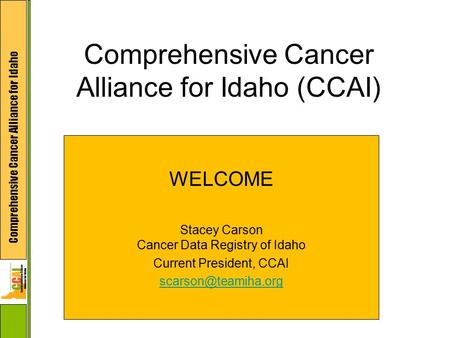 Comprehensive Cancer Alliance for Idaho Comprehensive Cancer Alliance for Idaho (CCAI) WELCOME Stacey Carson Cancer Data Registry of Idaho Current President,