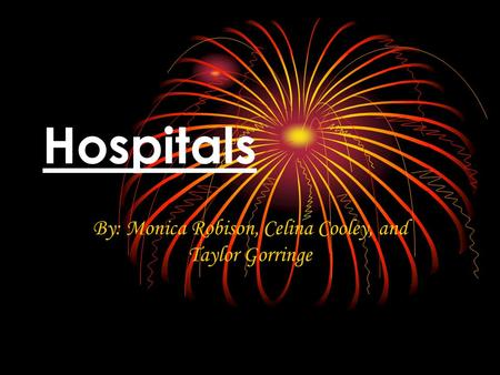 Hospitals By: Monica Robison, Celina Cooley, and Taylor Gorringe.