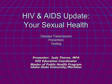 HIV & AIDS Update: Your Sexual Health Disease Transmission Prevention Testing Presenter: Judy Thorne, MPA HIV Education Coordinator Master of Public Health.