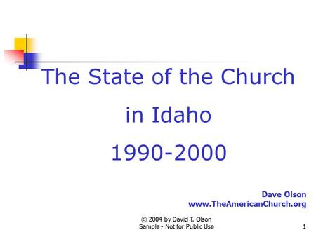 © 2004 by David T. Olson Sample - Not for Public Use1 The State of the Church in Idaho 1990-2000 Dave Olson www.TheAmericanChurch.org.