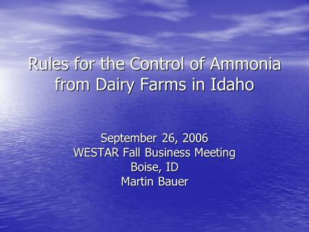 Rules for the Control of Ammonia from Dairy Farms in Idaho September 26, 2006 WESTAR Fall Business Meeting Boise, ID Martin Bauer.