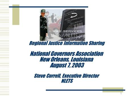 1 Regional Justice Information Sharing National Governors Association New Orleans, Louisiana August 7, 2003 Steve Correll, Executive Director NLETS.