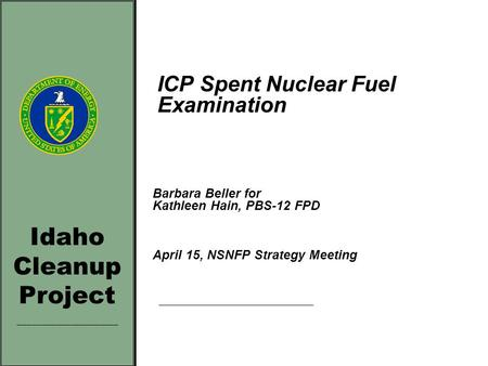 Idaho Cleanup Project _____________________ ICP Spent Nuclear Fuel Examination Barbara Beller for Kathleen Hain, PBS-12 FPD April 15, NSNFP Strategy Meeting.
