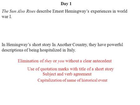 Day 1 Subject and verb agreement Capitalization of name of historical event Use of quotation marks with title of a short story Elimination of they or you.