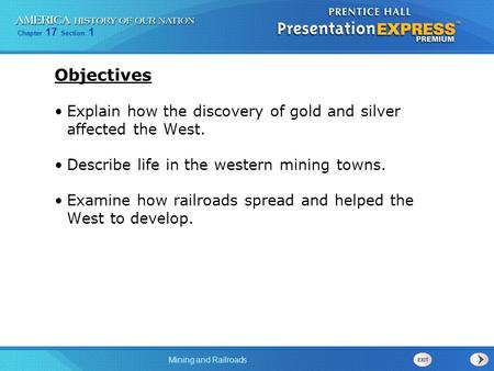 Chapter 17 Section 1 Mining and Railroads Objectives Explain how the discovery of gold and silver affected the West. Describe life in the western mining.