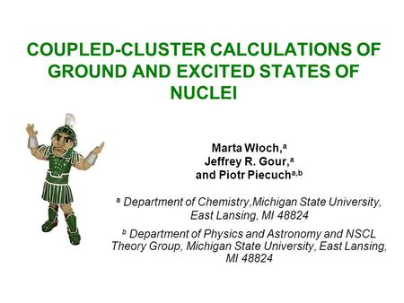 COUPLED-CLUSTER CALCULATIONS OF GROUND AND EXCITED STATES OF NUCLEI Marta Włoch, a Jeffrey R. Gour, a and Piotr Piecuch a,b a Department of Chemistry,Michigan.