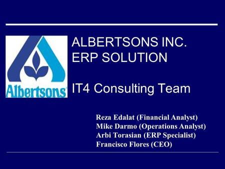 ALBERTSONS INC. ERP SOLUTION IT4 Consulting Team Reza Edalat (Financial Analyst) Mike Darmo (Operations Analyst) Arbi Torasian (ERP Specialist) Francisco.