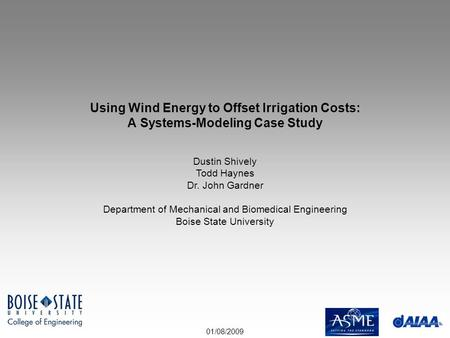 01/08/2009 Using Wind Energy to Offset Irrigation Costs: A Systems-Modeling Case Study Dustin Shively Todd Haynes Dr. John Gardner Department of Mechanical.