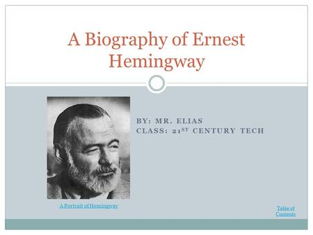 BY: MR. ELIAS CLASS: 21 ST CENTURY TECH A Biography of Ernest Hemingway Table of Contents A Portrait of Hemingway.