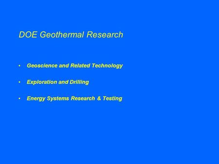 DOE Geothermal Research Geoscience and Related Technology Exploration and Drilling Energy Systems Research & Testing.