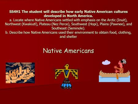 SS4H1 The student will describe how early Native American cultures developed in North America. a. Locate where Native Americans settled with emphasis on.