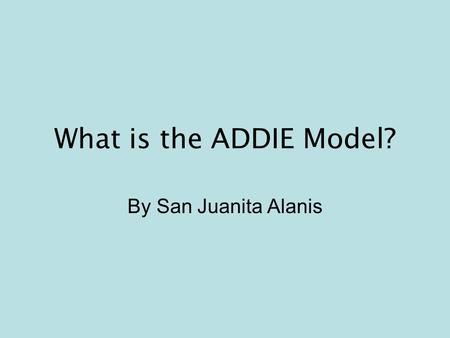 What is the ADDIE Model? By San Juanita Alanis. The ADDIE model is a systematic instructional design model consisting of five phases: –Analysis –Design.
