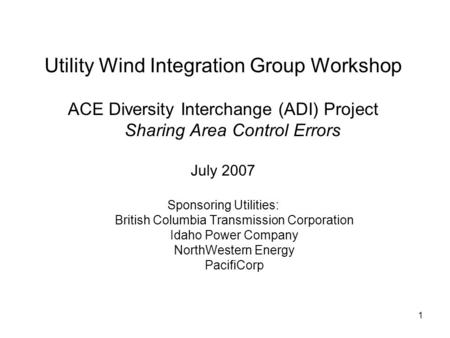 1 Utility Wind Integration Group Workshop ACE Diversity Interchange (ADI) Project Sharing Area Control Errors July 2007 Sponsoring Utilities: British Columbia.