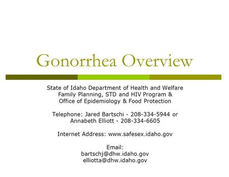 Gonorrhea Overview State of Idaho Department of Health and Welfare Family Planning, STD and HIV Program & Office of Epidemiology & Food Protection Telephone:
