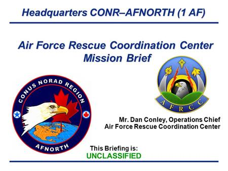 Headquarters CONR–AFNORTH (1 AF) This Briefing is: UNCLASSIFIED Air Force Rescue Coordination Center Mission Brief Mr. Dan Conley, Operations Chief Air.
