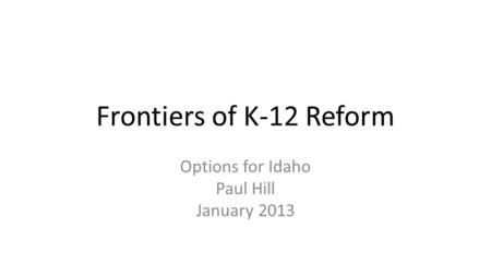 Frontiers of K-12 Reform Options for Idaho Paul Hill January 2013.