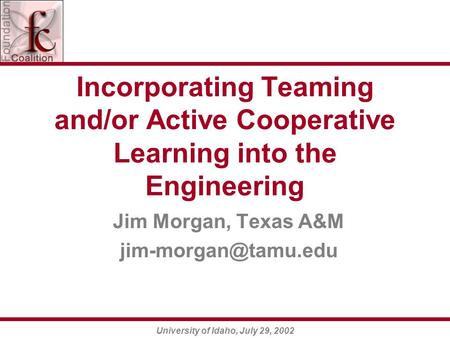 University of Idaho, July 29, 2002 Incorporating Teaming and/or Active Cooperative Learning into the Engineering Jim Morgan, Texas A&M