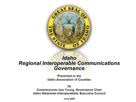 Idaho Regional Interoperable Communications Governance Presented to the Idaho Association of Counties by Commissioner Joe Young, Governance Chair Idaho.