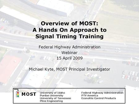 Overview of MOST: A Hands On Approach to Signal Timing Training Federal Highway Administration Webinar 15 April 2009 Michael Kyte, MOST Principal Investigator.