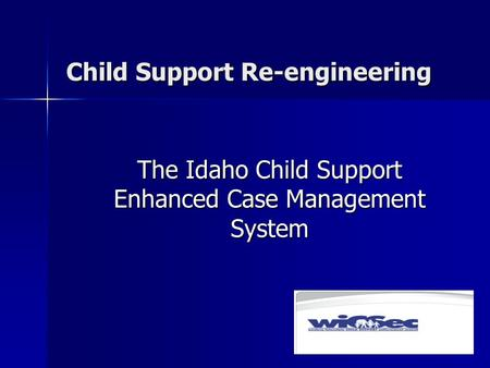Child Support Re-engineering The Idaho Child Support Enhanced Case Management System.