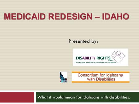 MEDICAID REDESIGN – IDAHO What it would mean for Idahoans with disabilities. Presented by: