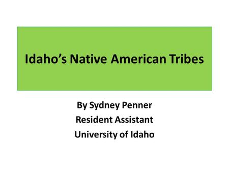 Idaho's Native American Tribes By Sydney Penner Resident Assistant University of Idaho.