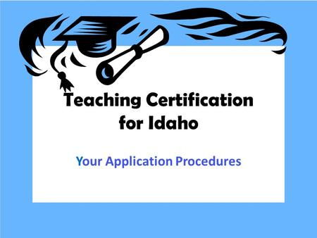 Teaching Certification for Idaho Your Application Procedures.