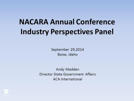 NACARA Annual Conference Industry Perspectives Panel September 29,2014 Boise, Idaho Andy Madden Director State Government Affairs ACA International.