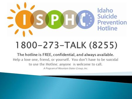 The hotline is FREE, confidential, and always available. Help a love one, friend, or yourself. You don't have to be suicidal to use the Hotline; anyone.