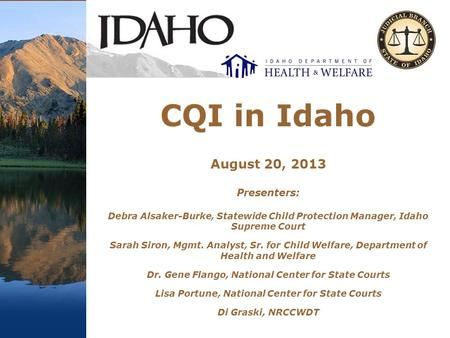CQI in Idaho August 20, 2013 Presenters: Debra Alsaker-Burke, Statewide Child Protection Manager, Idaho Supreme Court Sarah Siron, Mgmt. Analyst, Sr. for.