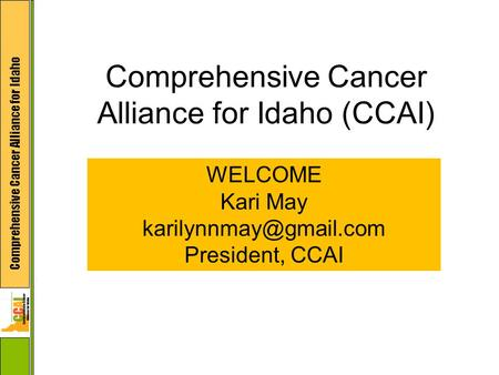 Comprehensive Cancer Alliance for Idaho Comprehensive Cancer Alliance for Idaho (CCAI) WELCOME Kari May President, CCAI.