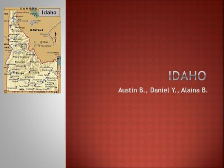 Austin B., Daniel Y., Alaina B..  Idaho's nickname is The Gem State.  It's in the North West region. Nickname and Region in the US.
