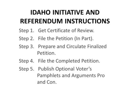 IDAHO INITIATIVE AND REFERENDUM INSTRUCTIONS Step 1. Get Certificate of Review. Step 2. File the Petition (In Part). Step 3. Prepare and Circulate Finalized.