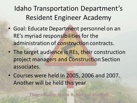 Idaho Transportation Department's Resident Engineer Academy Goal: Educate Department personnel on an RE's myriad responsibilities for the administration.