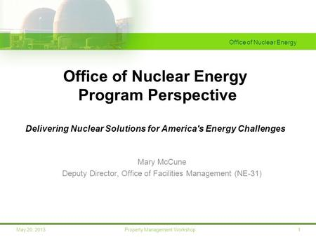 Office of Nuclear Energy 1May 20, 2013 Property Management Workshop Office of Nuclear Energy Program Perspective Delivering Nuclear Solutions for America's.