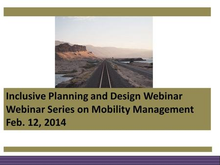 Inclusive Planning and Design Webinar Webinar Series on Mobility Management Feb. 12, 2014.