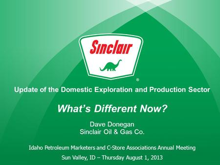 Update of the Domestic Exploration and Production Sector What's Different Now? Dave Donegan Sinclair Oil & Gas Co. Idaho Petroleum Marketers and C-Store.