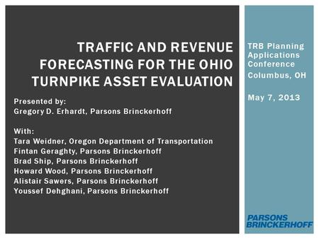 TRB Planning Applications Conference Columbus, OH May 7, 2013 TRAFFIC AND REVENUE FORECASTING FOR THE OHIO TURNPIKE ASSET EVALUATION Presented by: Gregory.