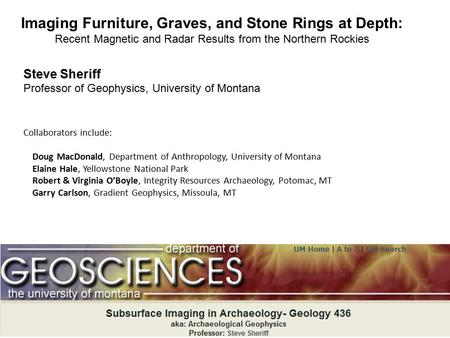 Imaging Furniture, Graves, and Stone Rings at Depth: Recent Magnetic and Radar Results from the Northern Rockies Steve Sheriff Professor of Geophysics,