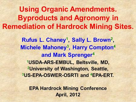 Using Organic Amendments. Byproducts and Agronomy in Remediation of Hardrock Mining Sites. Rufus L. Chaney 1, Sally L. Brown 2, Michele Mahoney 3, Harry.