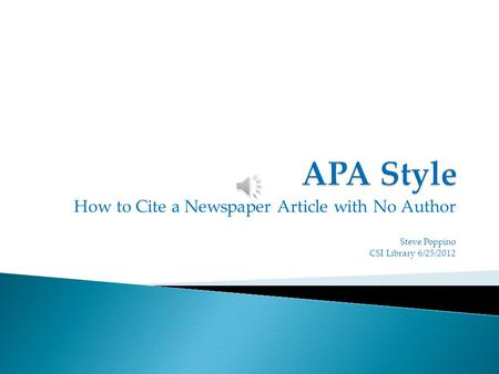 How to Cite a Newspaper Article with No Author Steve Poppino CSI Library 6/25/2012.