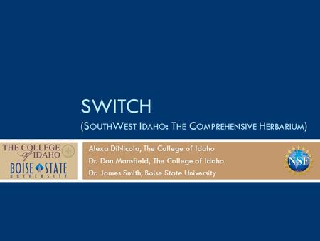 SWITCH (S OUTH W EST I DAHO : T HE C OMPREHENSIVE H ERBARIUM ) Alexa DiNicola, The College of Idaho Dr. Don Mansfield, The College of Idaho Dr. James Smith,
