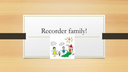 Recorder family!. Presented by Taggart Lewis Please  for questions! Kim Warwell