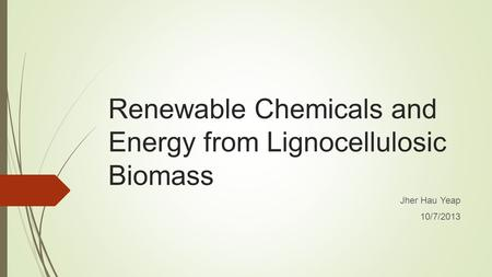 Renewable Chemicals and Energy from Lignocellulosic Biomass Jher Hau Yeap 10/7/2013.