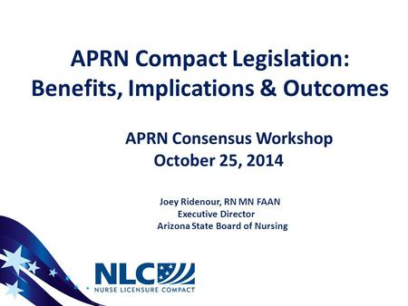 APRN Compact Legislation: Benefits, Implications & Outcomes APRN Consensus Workshop October 25, 2014 Joey Ridenour, RN MN FAAN Executive Director Arizona.