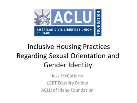 Inclusive Housing Practices Regarding Sexual Orientation and Gender Identity Jess McCafferty LGBT Equality Fellow ACLU of Idaho Foundation.