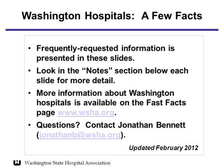 "Washington Hospitals: A Few Facts Frequently-requested information is presented in these slides. Look in the ""Notes"" section below each slide for more."