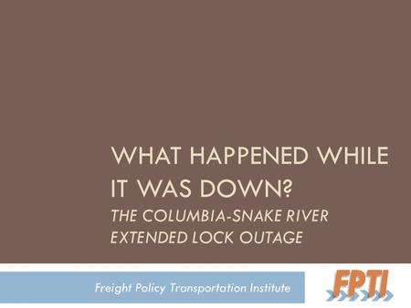 WHAT HAPPENED WHILE IT WAS DOWN? THE COLUMBIA-SNAKE RIVER EXTENDED LOCK OUTAGE Freight Policy Transportation Institute.