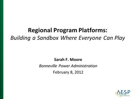 Regional Program Platforms: Building a Sandbox Where Everyone Can Play Sarah F. Moore Bonneville Power Administration February 8, 2012.