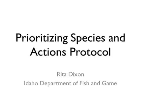 Prioritizing Species and Actions Protocol Rita Dixon Idaho Department of Fish and Game.